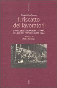 Libro Il riscatto dei lavoratori. Storia dell'emigrazione italiana nel sud-est francese (1880-1914) Giuseppina Sanna
