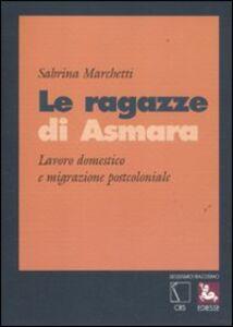 Foto Cover di Le ragazze di Asmara. Lavoro domestico e migrazione postcoloniale, Libro di Sabrina Marchetti, edito da Ediesse