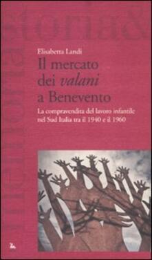 Il mercato dei «valani» a Benevento. La compravendita del lavoro infantile nel Sud Italia tra il 1940 e il 1960 - Elisabetta Landi - copertina