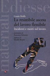 Libro La resistibile ascesa del lavoro flessibile. Incidenti e morti sul lavoro Grazia Moffa