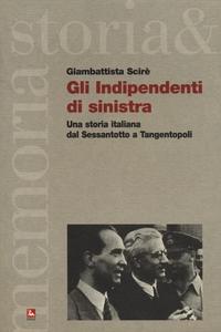 Libro Gli indipendenti di sinistra. Una storia italiana dal Sessantotto a Tangentopoli Giambattista Scirè