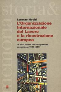 Libro L' Organizzazione Internazionale del Lavoro e la ricostruzione europea. Le basi sociali dell'integrazione economica (1931-1957) Lorenzo Mechi