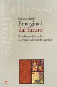 Libro Emarginati dal futuro. Il problema della scelta al termine delle scuole superiori Simona Marchi