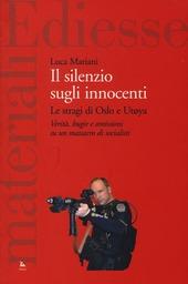 Il silenzio sugli innocenti. Le stragi di Oslo e Utøya. Verità, bugie e omissioni su un massacro di socialisti