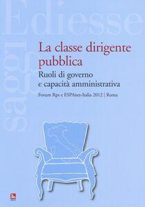 Foto Cover di La classe dirigente pubblica. Ruoli di governo e capacità amministrativa, Libro di  edito da Ediesse