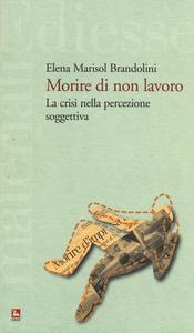 Libro Morire di non lavoro. La crisi nella percezione soggettiva Elena M. Brandolini