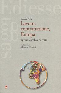 Libro Lavoro, contrattazione, Europa. Per un cambio di rotta Paolo Pini