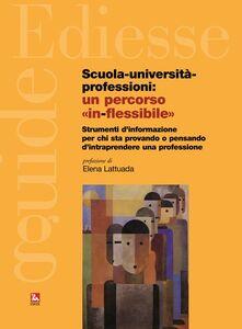 Libro Scuola, università, professioni: un percorso «in-flessibile». Strumenti di informazione per chi sta provando o pensando di intraprendere una professione