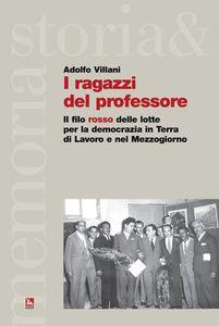 Libro I ragazzi del professore. Il filo rosso delle lotte per la democrazia in Terra di Lavoro e nel Mezzogiorno Adolfo Villani