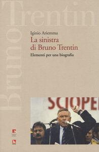 Libro La sinistra di Bruno Trentin. Elementi per una biografia Iginio Ariemma