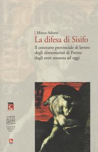 Libro La difesa di Sisifo. Il contratto provinciale di lavoro degli alimentaristi di Parma dagli anni Sessanta ad oggi Marco Adorni