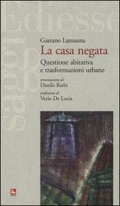 Foto Cover di La casa negata. Questione abitativa e trasformazioni urbane, Libro di Gaetano Lamanna, edito da Ediesse