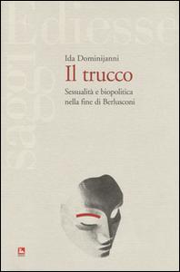 Libro Il trucco. Sessualità e biopolitica nella fine di Berlusconi Ida Dominijanni
