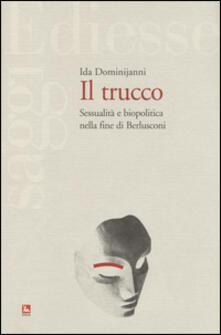 Il trucco. Sessualità e biopolitica nella fine di Berlusconi - Ida Dominijanni - copertina