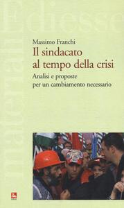 Il sindacato al tempo della crisi. Analisi e proposte per un cambiamento necessario