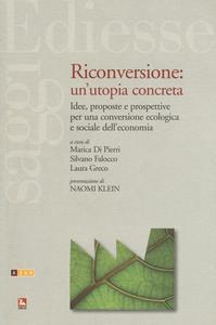 Libro Riconversione: un'utopia concreta. Idee, proposte e prospettive per una conversione ecologica e sociale dell'economia