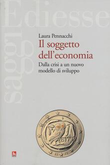 Il soggetto delleconomia. Dalla crisi a un nuovo modello di sviluppo.pdf