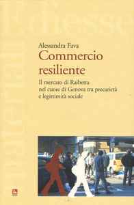 Libro Commercio resiliente. Il mercato di Raibetta nel cuore di Genova tra precarietà e legittimità sociale Alessandra Fava