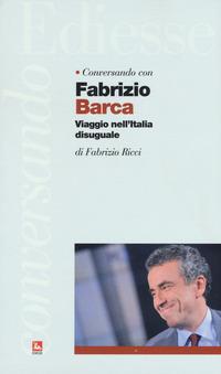 Conversando con Fabrizio Barca. Viaggio nell'Italia disuguale - Barca Fabrizio Ricci Fabrizio - wuz.it