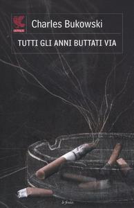 Libro Tutti gli anni buttati via. Testo inglese a fronte Charles Bukowski