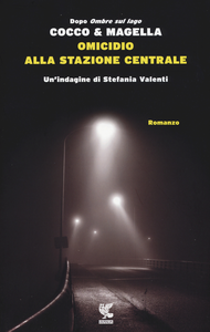 Libro Omicidio alla Stazione Centrale. Un'indagine di Stefania Valenti Giovanni Cocco , Amneris Magella