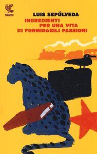 Foto Cover di Ingredienti per una vita di formidabili passioni, Libro di Luis Sepúlveda, edito da Guanda