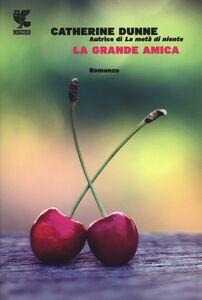 Foto Cover di La grande amica, Libro di Catherine Dunne, edito da Guanda