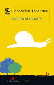 Foto Cover di Un' idea di felicità, Libro di Luis Sepúlveda,Carlo Petrini, edito da Guanda