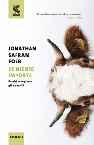 Libro Se niente importa. Perché mangiamo gli animali? Jonathan Safran Foer