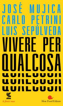 Vivere per qualcosa - José «Pepe» Mujica,Carlo Petrini,Luis Sepúlveda - copertina