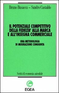 Foto Cover di Il potenziale competitivo della fedeltà alla marca e all'insegna commerciale. Una metodologia di misurazione congiunta, Libro di Bruno Busacca,Sandro Castaldo, edito da EGEA