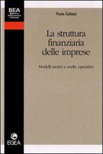 Foto Cover di La struttura finanziaria delle imprese. Modelli teorici e scelte operative, Libro di Paola Galbiati, edito da EGEA