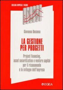 Libro La gestione per progetti. Project financing, asset securitization e venture capital per il risanamento e lo sviluppo dell'impresa Giovanna Dossena