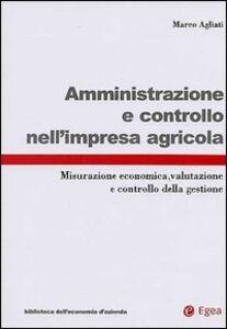 Libro Amministrazione e controllo nell'impresa agricola. Misurazione economica, valutazione e controllo della gestione Marco Agliati