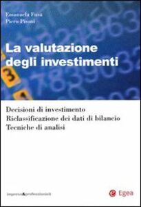 Libro La valutazione degli investimenti. Decisioni di investimento. Riclassificazione dei dati di bilancio. Tecniche di analisi Emanuela Fusa , Piero Pisoni
