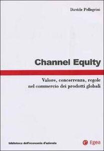 Libro Channel equity. Valore, concorrenza, regole nel commercio dei prodotti globali Davide Pellegrini