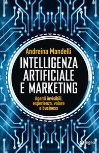 Intelligenza artificiale e marketing. Agenti invisibili, esperienza, valore e business - Andreina Mandelli - ebook