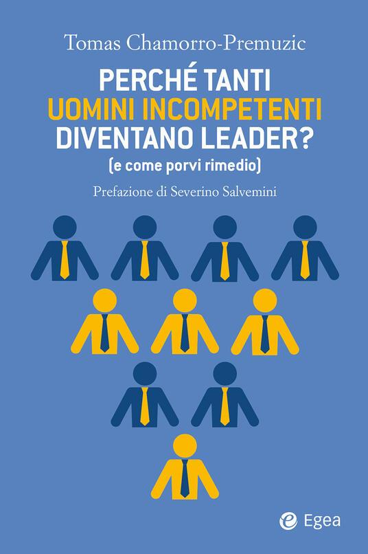 Perché tanti uomini incompetenti diventano leader? (e come porvi rimedio) - Tomas Chamorro-Premuzic,Giuseppe Barile - ebook