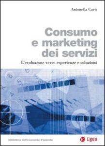 Libro Consumo e marketing dei servizi. L'evoluzione verso esperienze e soluzioni Antonella Carù