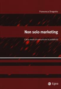 Libro Non solo marketing. L'altro modo di comunicare la pubblicità Francesca Dragotto