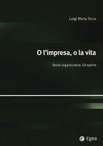 Libro O l'impresa, o la vita. Storie organizzative. Ed epiche Luigi M. Sicca