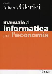 Foto Cover di Manuale di informatica per l'economia. Con aggiornamento online, Libro di  edito da EGEA