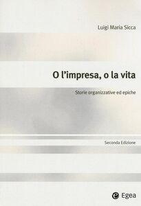 Libro O l'impresa o la vita. Storie organizzative ed epiche Luigi M. Sicca