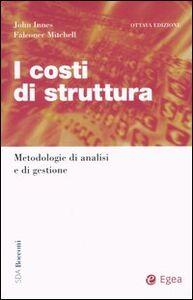 Foto Cover di I costi di struttura. Metodologie di analisi e di gestione, Libro di John Innes,Falconer Mitchell, edito da EGEA