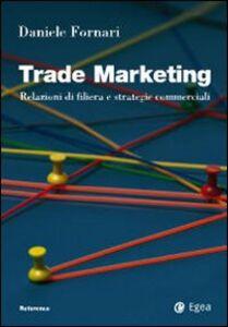Libro Trade marketing. Relazioni di filiera e strategie commerciali Daniele Fornari