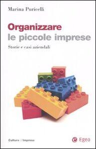 Libro Organizzare le piccole imprese. Storie e casi aziendali Marina Puricelli