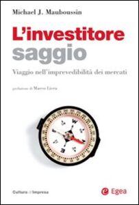 Foto Cover di L' investitore saggio. Viaggio nell'imprevedibilità dei mercati, Libro di Michael J. Mauboussin, edito da EGEA