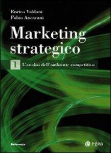 Libro Marketing strategico. Vol. 1: L'analisi dell'ambiente competitivo. Enrico Valdani , Fabio Ancarani