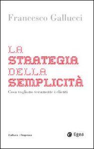 Foto Cover di La strategia della semplicità. Cosa vogliono veramente i clienti, Libro di Francesco Gallucci, edito da EGEA