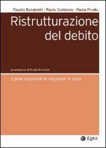 Libro Ristrutturazione del debito. Come risanare le imprese in crisi Fausto Bongiorni , Paolo Costanzo , Paola Pivato